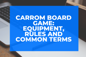 Carrom Board Game: Equipment, Rules and Common Terms